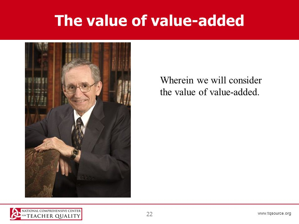 www.tqsource.org The value of value-added 22 Wherein we will consider the value of value-added.