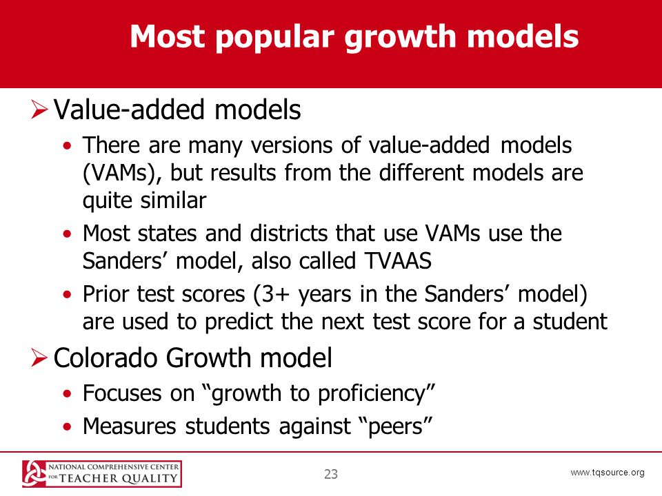 www.tqsource.org 23 Most popular growth models  Value-added models There are many versions of value-added models (VAMs), but results from the different models are quite similar Most states and districts that use VAMs use the Sanders' model, also called TVAAS Prior test scores (3+ years in the Sanders' model) are used to predict the next test score for a student  Colorado Growth model Focuses on growth to proficiency Measures students against peers
