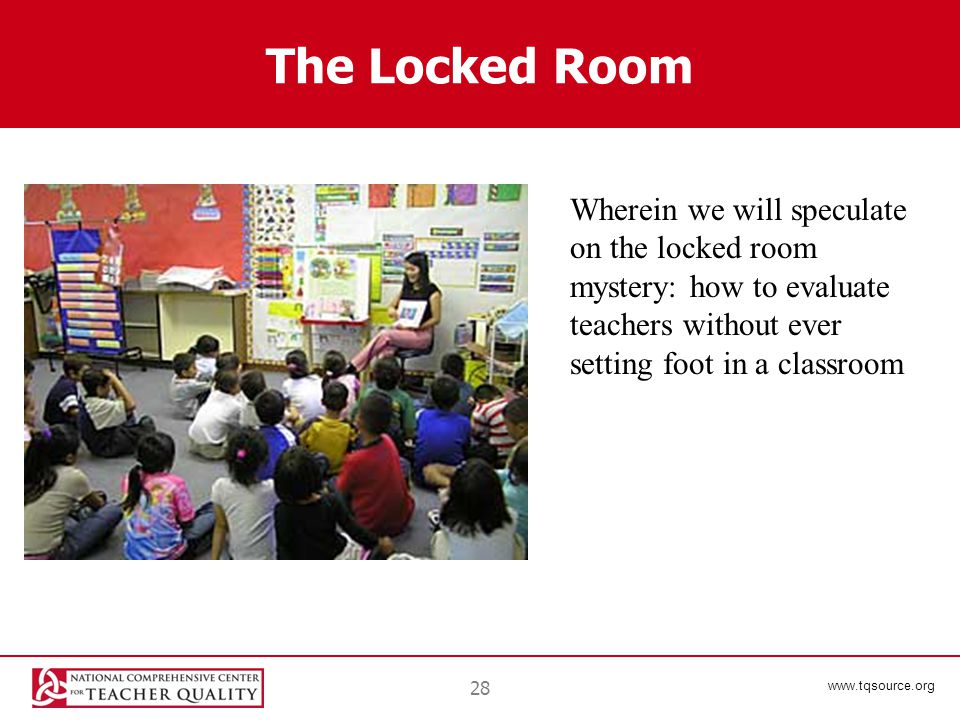 www.tqsource.org The Locked Room 28 Wherein we will speculate on the locked room mystery: how to evaluate teachers without ever setting foot in a classroom
