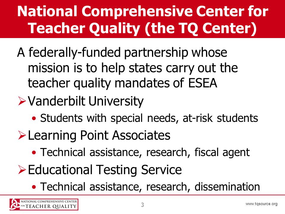 www.tqsource.org 3 National Comprehensive Center for Teacher Quality (the TQ Center) A federally-funded partnership whose mission is to help states ca