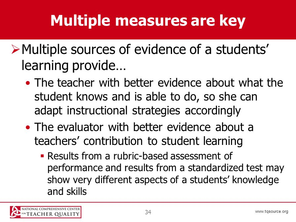 www.tqsource.org Multiple measures are key  Multiple sources of evidence of a students' learning provide… The teacher with better evidence about what the student knows and is able to do, so she can adapt instructional strategies accordingly The evaluator with better evidence about a teachers' contribution to student learning  Results from a rubric-based assessment of performance and results from a standardized test may show very different aspects of a students' knowledge and skills 34
