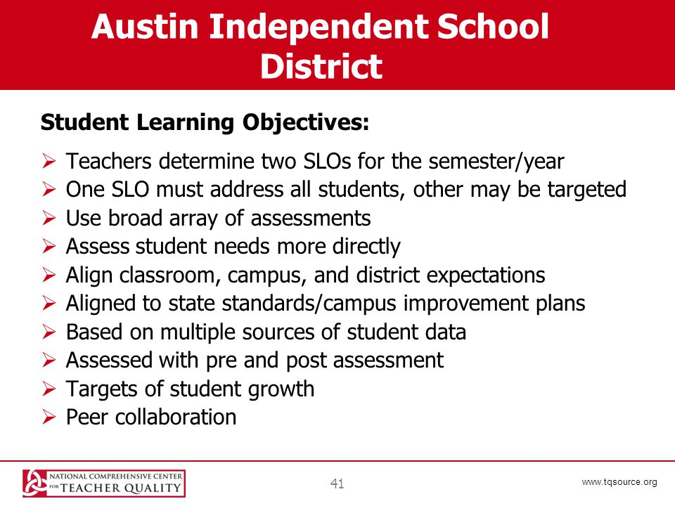 www.tqsource.org Austin Independent School District Student Learning Objectives:  Teachers determine two SLOs for the semester/year  One SLO must address all students, other may be targeted  Use broad array of assessments  Assess student needs more directly  Align classroom, campus, and district expectations  Aligned to state standards/campus improvement plans  Based on multiple sources of student data  Assessed with pre and post assessment  Targets of student growth  Peer collaboration 41