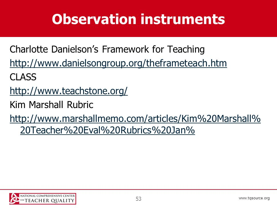 www.tqsource.org Observation instruments Charlotte Danielson's Framework for Teaching http://www.danielsongroup.org/theframeteach.htm CLASS http://www.teachstone.org/ Kim Marshall Rubric http://www.marshallmemo.com/articles/Kim%20Marshall% 20Teacher%20Eval%20Rubrics%20Jan% 53