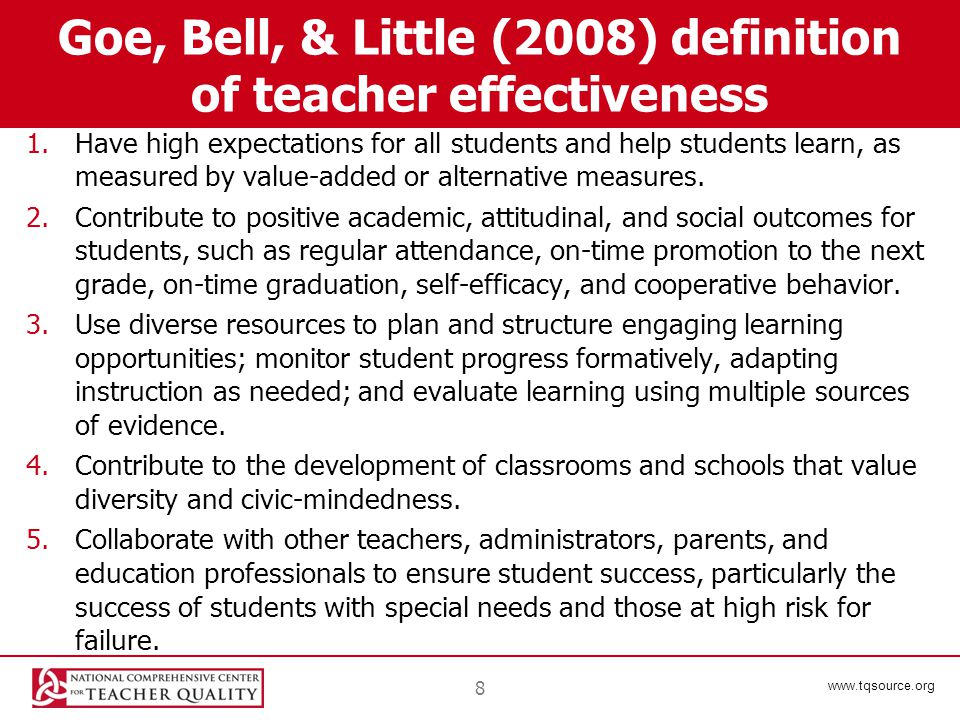 www.tqsource.org Goe, Bell, & Little (2008) definition of teacher effectiveness 1.Have high expectations for all students and help students learn, as measured by value-added or alternative measures.