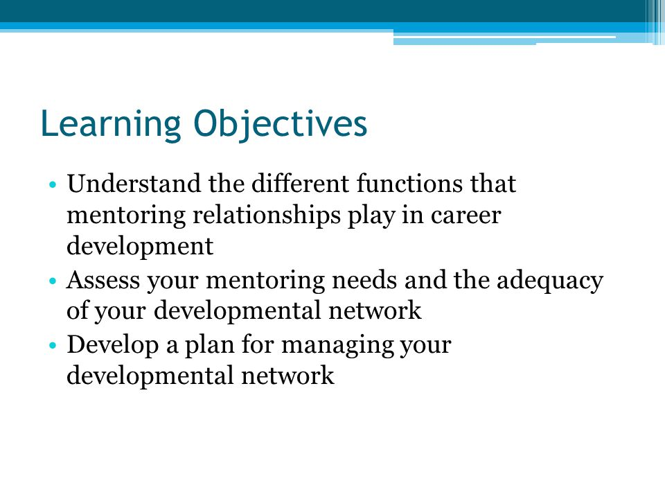 Learning Objectives Understand the different functions that mentoring relationships play in career development Assess your mentoring needs and the adequacy of your developmental network Develop a plan for managing your developmental network