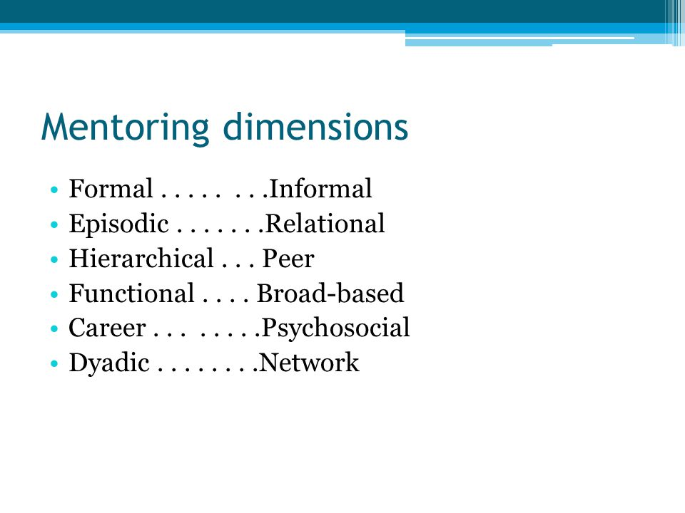 Mentoring dimensions Formal........Informal Episodic.......Relational Hierarchical...