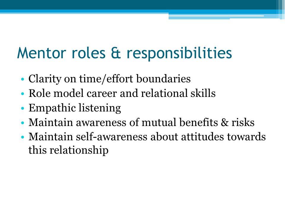 Mentor roles & responsibilities Clarity on time/effort boundaries Role model career and relational skills Empathic listening Maintain awareness of mutual benefits & risks Maintain self-awareness about attitudes towards this relationship