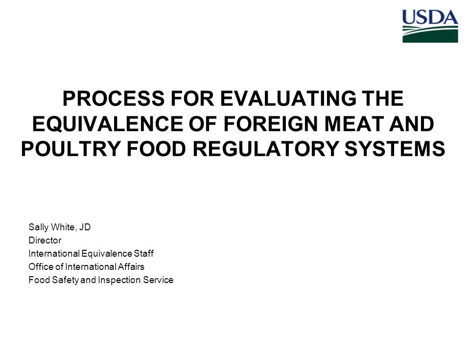 PROCESS FOR EVALUATING THE EQUIVALENCE OF FOREIGN MEAT AND POULTRY FOOD REGULATORY SYSTEMS Sally White, JD Director International Equivalence Staff Office of International Affairs Food Safety and Inspection Service