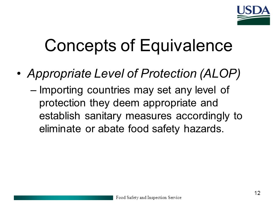 Food Safety and Inspection Service 12 Concepts of Equivalence Appropriate Level of Protection (ALOP) –Importing countries may set any level of protection they deem appropriate and establish sanitary measures accordingly to eliminate or abate food safety hazards.