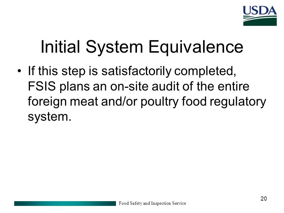 Food Safety and Inspection Service 20 Initial System Equivalence If this step is satisfactorily completed, FSIS plans an on-site audit of the entire foreign meat and/or poultry food regulatory system.