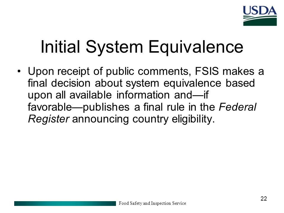 Food Safety and Inspection Service 22 Initial System Equivalence Upon receipt of public comments, FSIS makes a final decision about system equivalence based upon all available information and—if favorable—publishes a final rule in the Federal Register announcing country eligibility.