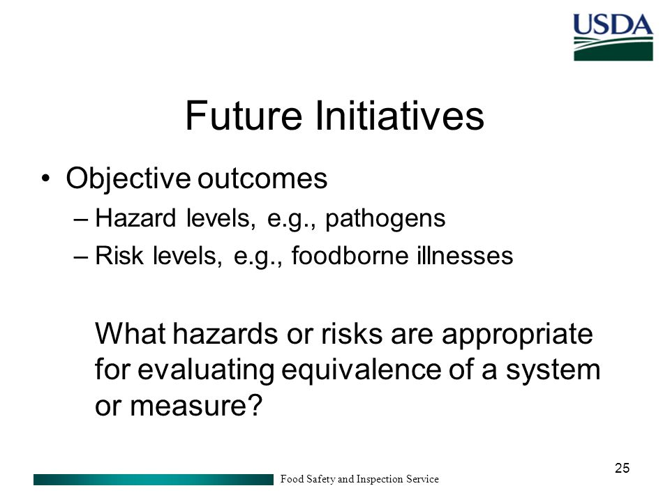 Food Safety and Inspection Service 25 Future Initiatives Objective outcomes –Hazard levels, e.g., pathogens –Risk levels, e.g., foodborne illnesses What hazards or risks are appropriate for evaluating equivalence of a system or measure?