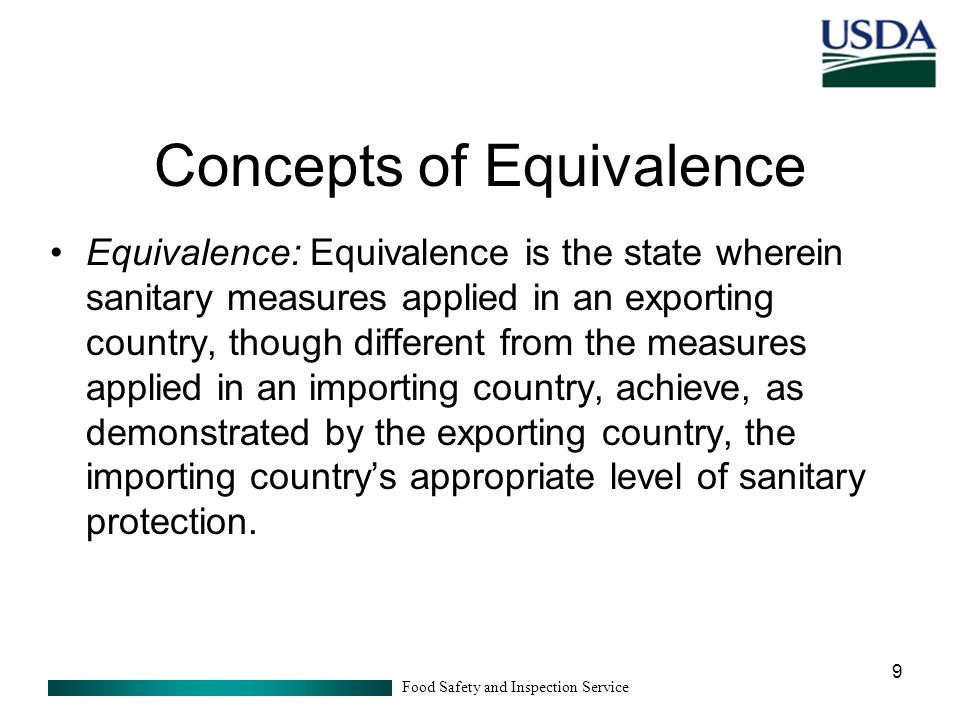 Food Safety and Inspection Service 9 Concepts of Equivalence Equivalence: Equivalence is the state wherein sanitary measures applied in an exporting country, though different from the measures applied in an importing country, achieve, as demonstrated by the exporting country, the importing country's appropriate level of sanitary protection.