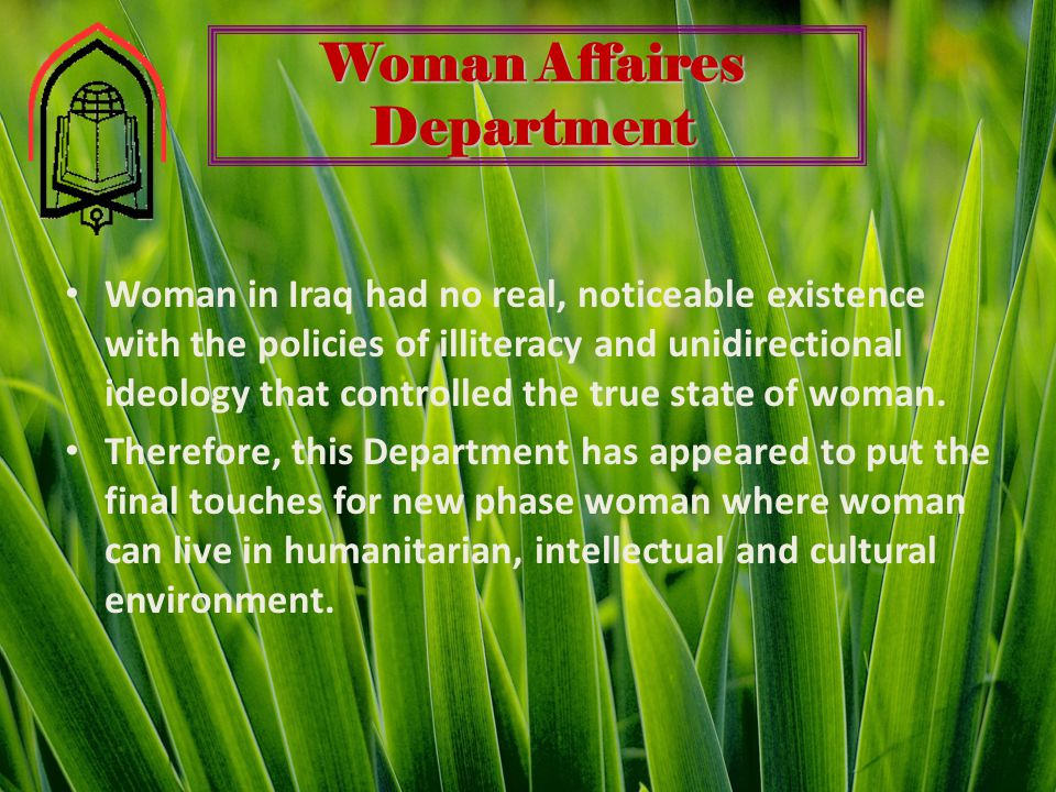 Woman Affaires Department Woman in Iraq had no real, noticeable existence with the policies of illiteracy and unidirectional ideology that controlled the true state of woman.