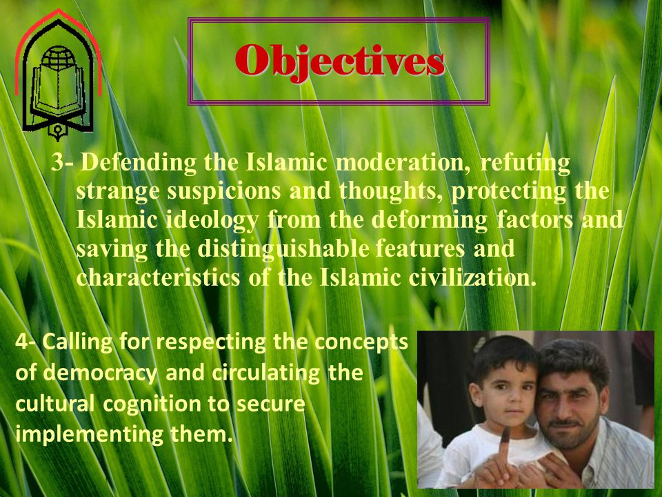 Objectives 3- Defending the Islamic moderation, refuting strange suspicions and thoughts, protecting the Islamic ideology from the deforming factors and saving the distinguishable features and characteristics of the Islamic civilization.