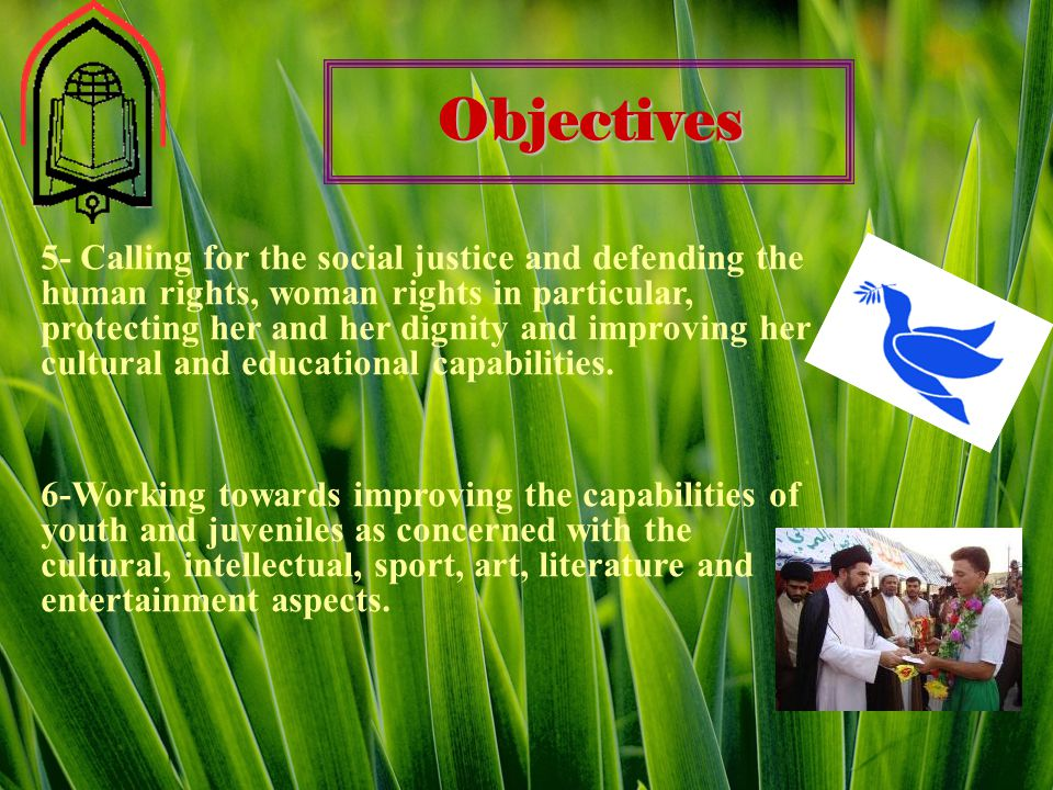 Objectives 5- Calling for the social justice and defending the human rights, woman rights in particular, protecting her and her dignity and improving her cultural and educational capabilities.