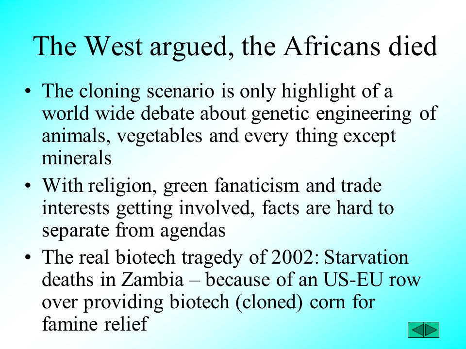 The West argued, the Africans died The cloning scenario is only highlight of a world wide debate about genetic engineering of animals, vegetables and