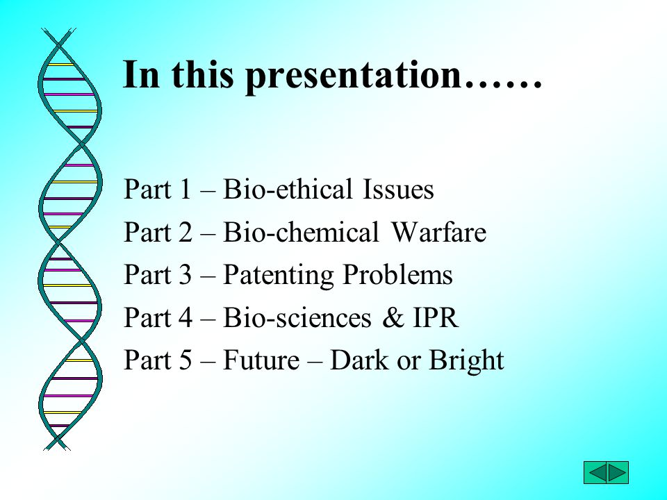 In this presentation…… Part 1 – Bio-ethical Issues Part 2 – Bio-chemical Warfare Part 3 – Patenting Problems Part 4 – Bio-sciences & IPR Part 5 – Futu