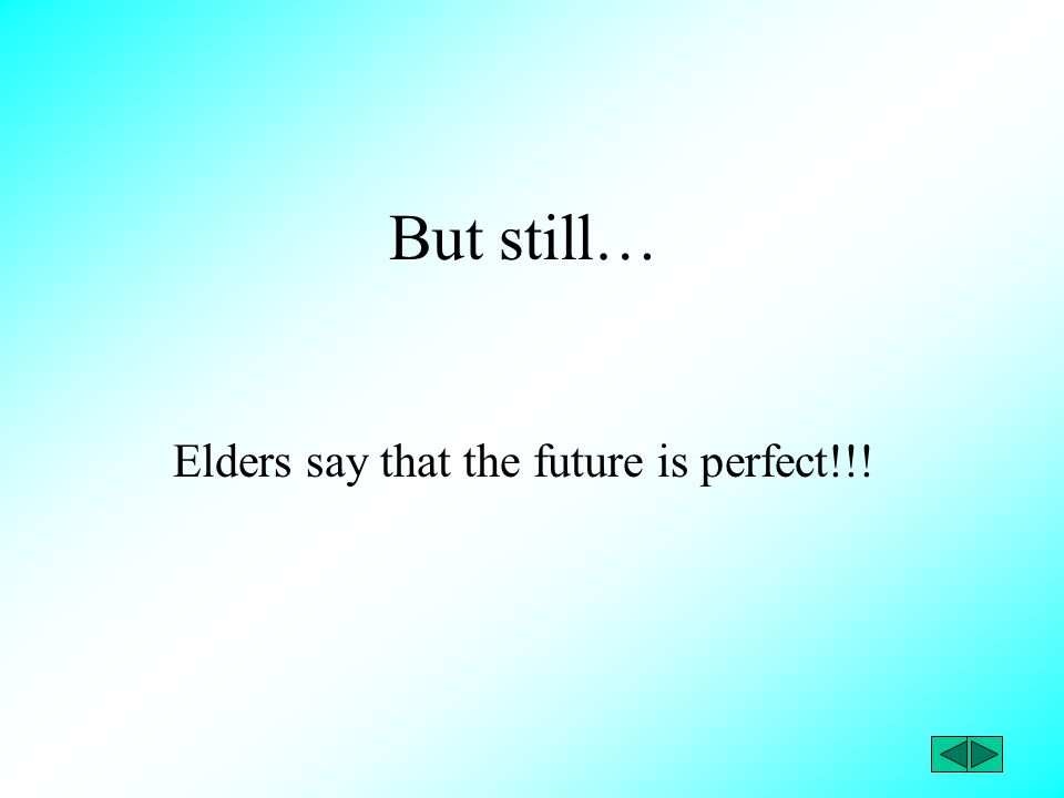 But still… Elders say that the future is perfect!!!