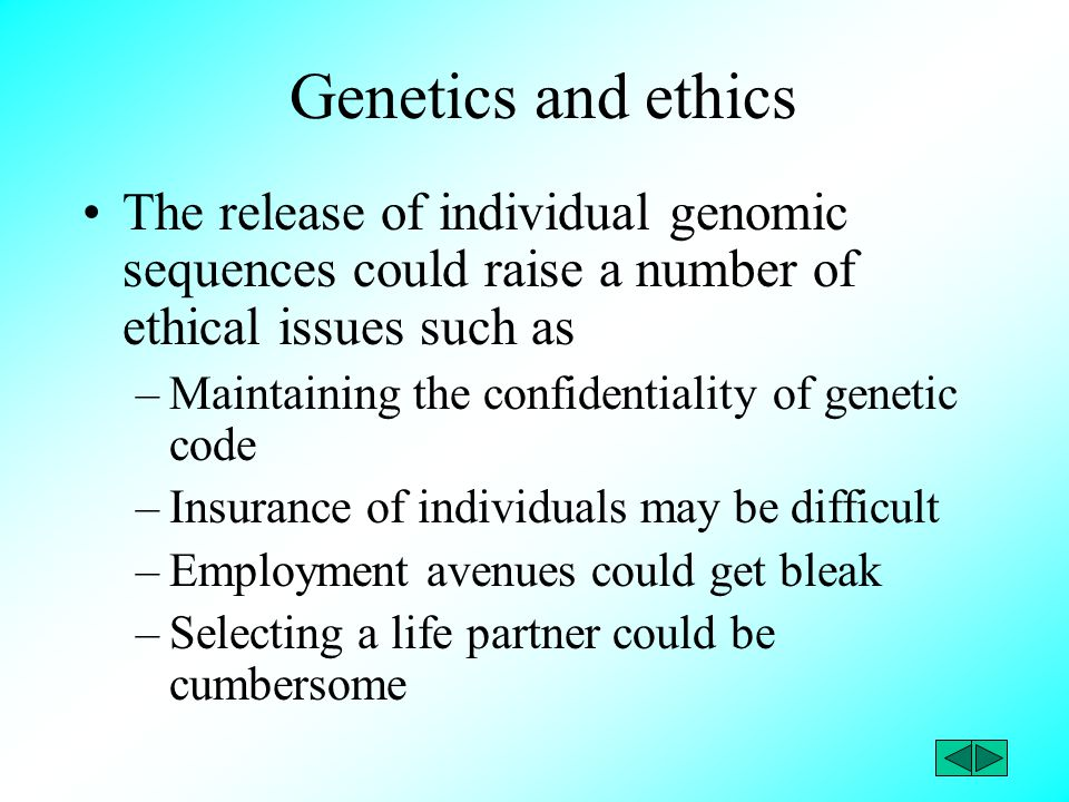 Genetics and ethics The release of individual genomic sequences could raise a number of ethical issues such as –Maintaining the confidentiality of gen