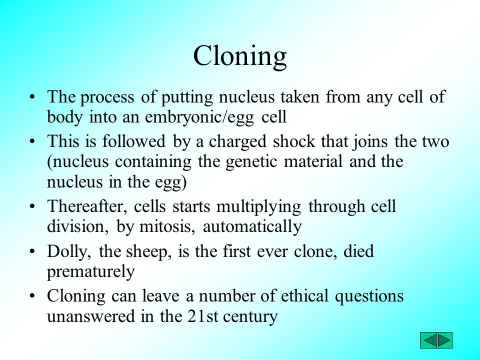 Cloning The process of putting nucleus taken from any cell of body into an embryonic/egg cell This is followed by a charged shock that joins the two (