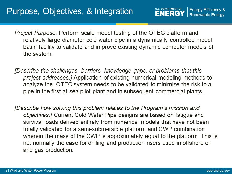 2 | Wind and Water Power Programeere.energy.gov Purpose, Objectives, & Integration Project Purpose: Perform scale model testing of the OTEC platform and relatively large diameter cold water pipe in a dynamically controlled model basin facility to validate and improve existing dynamic computer models of the system.