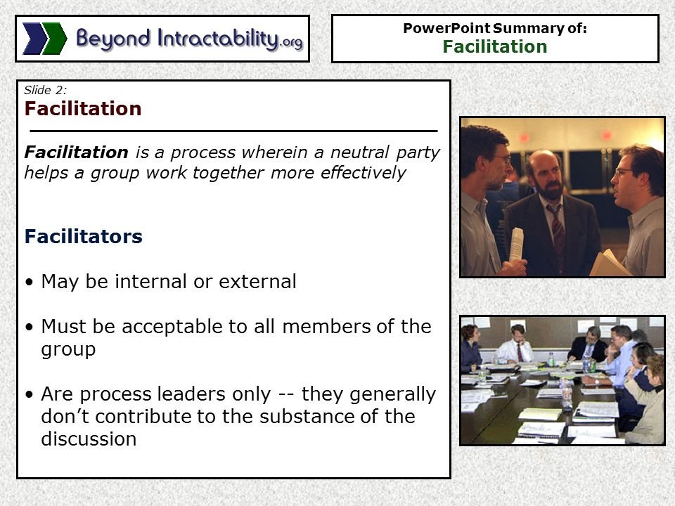 Slide 2: Facilitation Facilitation is a process wherein a neutral party helps a group work together more effectively Facilitators May be internal or external Must be acceptable to all members of the group Are process leaders only -- they generally don't contribute to the substance of the discussion PowerPoint Summary of: Facilitation