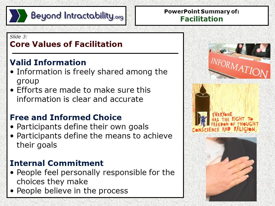 Slide 4: Role of the Facilitator Helps the group design a process consistent with the core values This can be done by helping… The group establish ground rules which define - Appropriate behavior - Appropriate procedures - Boundaries of discussion Members get to know each other Focus energy and thoughts of members Keep the conversation on track Keep conversation moving forward PowerPoint Summary of: Facilitation