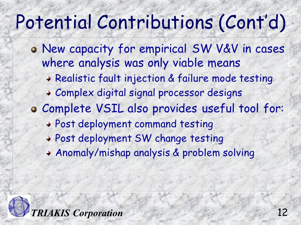TRIAKIS Corporation 12 Potential Contributions (Cont'd) New capacity for empirical SW V&V in cases where analysis was only viable means Realistic fault injection & failure mode testing Complex digital signal processor designs Complete VSIL also provides useful tool for: Post deployment command testing Post deployment SW change testing Anomaly/mishap analysis & problem solving