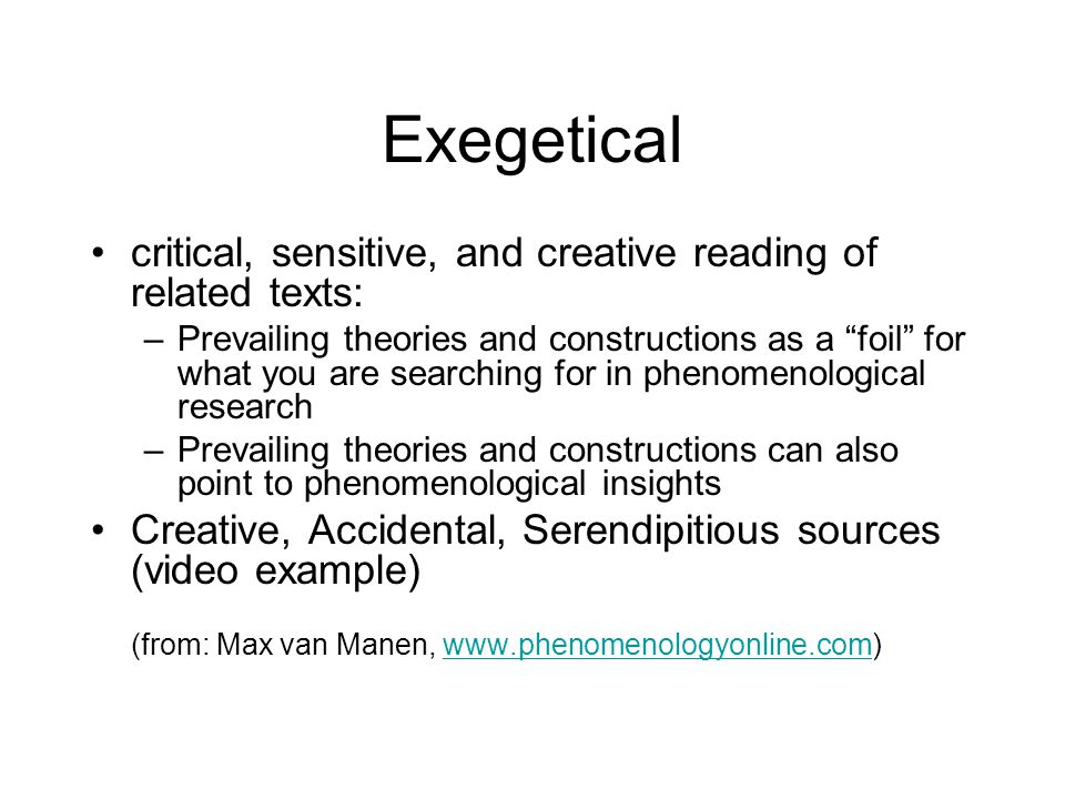 Exegetical critical, sensitive, and creative reading of related texts: –Prevailing theories and constructions as a foil for what you are searching for in phenomenological research –Prevailing theories and constructions can also point to phenomenological insights Creative, Accidental, Serendipitious sources (video example) (from: Max van Manen, www.phenomenologyonline.com)www.phenomenologyonline.com