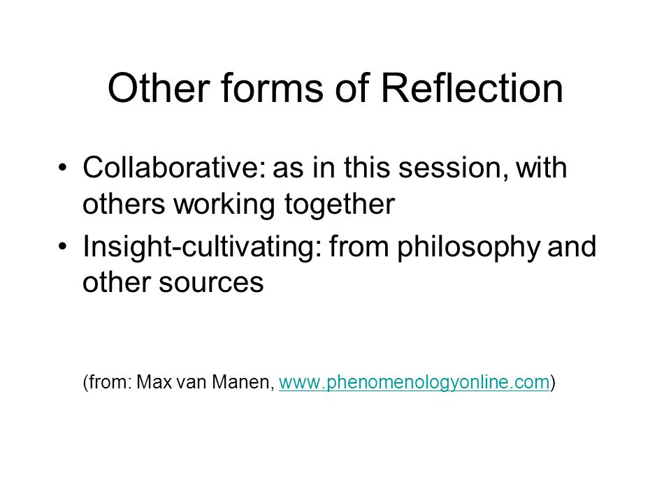 Other forms of Reflection Collaborative: as in this session, with others working together Insight-cultivating: from philosophy and other sources (from
