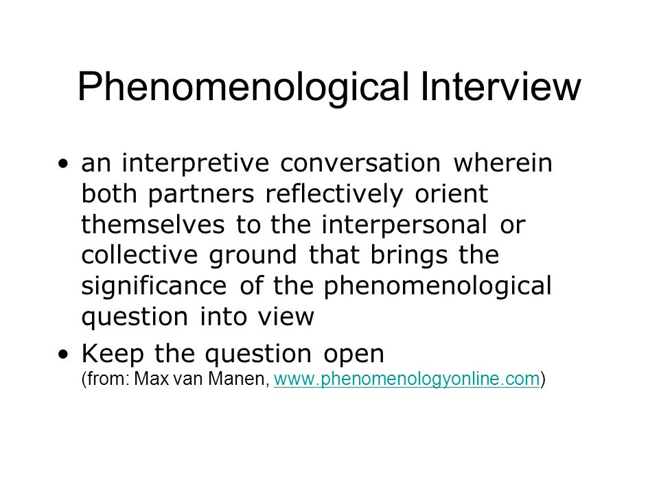 Phenomenological Interview an interpretive conversation wherein both partners reflectively orient themselves to the interpersonal or collective ground that brings the significance of the phenomenological question into view Keep the question open (from: Max van Manen, www.phenomenologyonline.com)www.phenomenologyonline.com