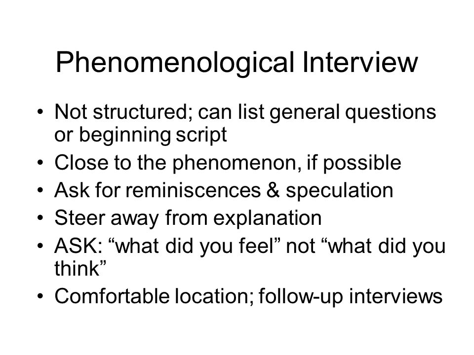 Phenomenological Interview Not structured; can list general questions or beginning script Close to the phenomenon, if possible Ask for reminiscences &
