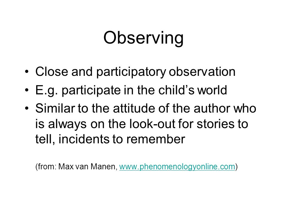 Observing Close and participatory observation E.g.