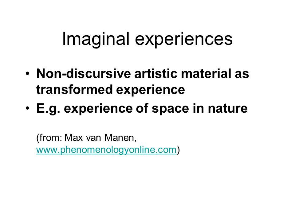 Imaginal experiences Non-discursive artistic material as transformed experience E.g.