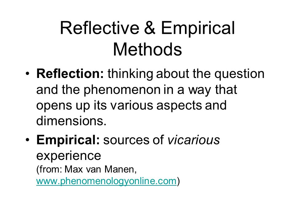 Reflective & Empirical Methods Reflection: thinking about the question and the phenomenon in a way that opens up its various aspects and dimensions. E