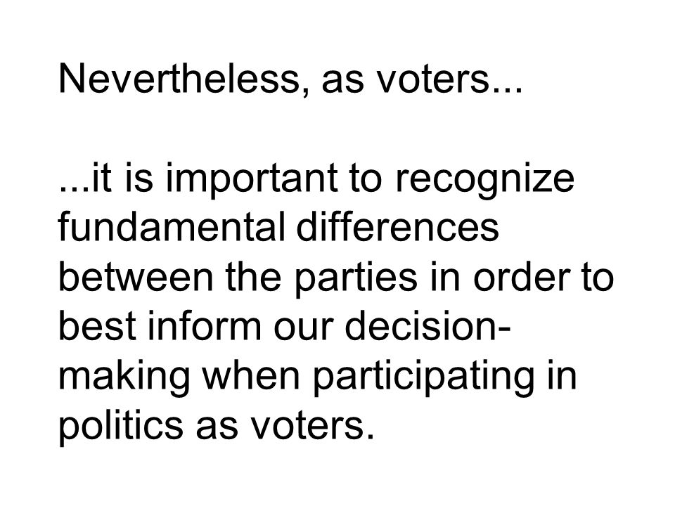 Nevertheless, as voters......it is important to recognize fundamental differences between the parties in order to best inform our decision- making when participating in politics as voters.