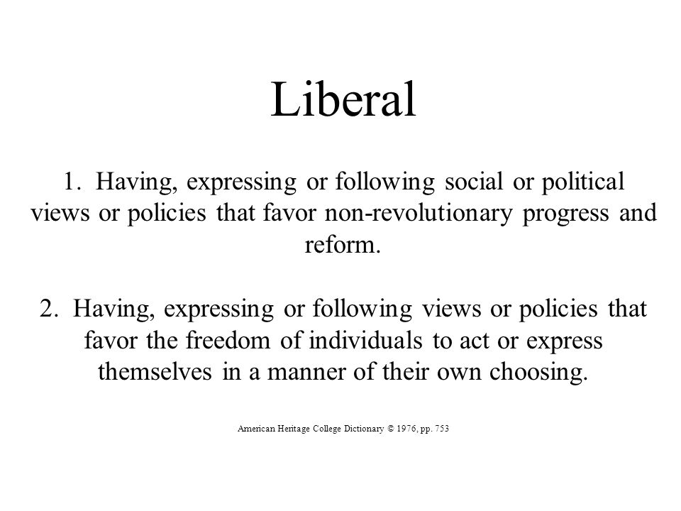 Liberal 1. Having, expressing or following social or political views or policies that favor non-revolutionary progress and reform. 2. Having, expressi