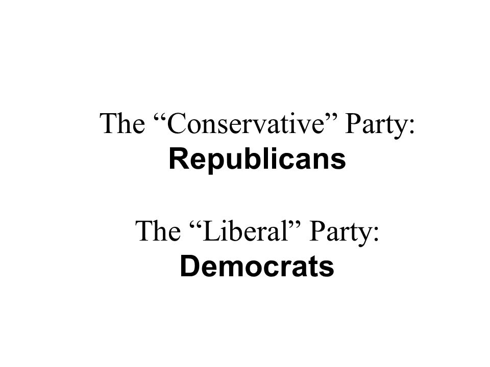 The Conservative Party: Republicans The Liberal Party: Democrats