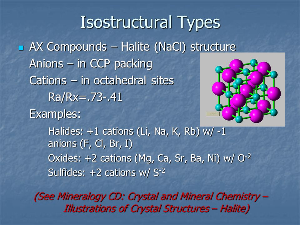 Isostructural Types AX Compounds – Halite (NaCl) structure AX Compounds – Halite (NaCl) structure Anions – in CCP packing Cations – in octahedral sites Ra/Rx=.73-.41Examples: Halides: +1 cations (Li, Na, K, Rb) w/ -1 anions (F, Cl, Br, I) Oxides: +2 cations (Mg, Ca, Sr, Ba, Ni) w/ O -2 Sulfides: +2 cations w/ S -2 (See Mineralogy CD: Crystal and Mineral Chemistry – Illustrations of Crystal Structures – Halite)