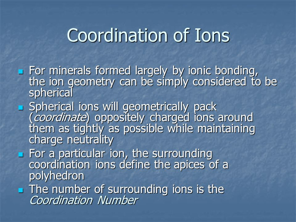 Coordination of Ions For minerals formed largely by ionic bonding, the ion geometry can be simply considered to be spherical For minerals formed largely by ionic bonding, the ion geometry can be simply considered to be spherical Spherical ions will geometrically pack (coordinate) oppositely charged ions around them as tightly as possible while maintaining charge neutrality Spherical ions will geometrically pack (coordinate) oppositely charged ions around them as tightly as possible while maintaining charge neutrality For a particular ion, the surrounding coordination ions define the apices of a polyhedron For a particular ion, the surrounding coordination ions define the apices of a polyhedron The number of surrounding ions is the Coordination Number The number of surrounding ions is the Coordination Number