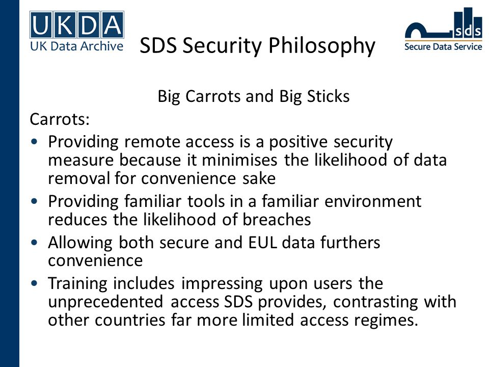 SDS Security Philosophy Big Carrots and Big Sticks Carrots: Providing remote access is a positive security measure because it minimises the likelihood