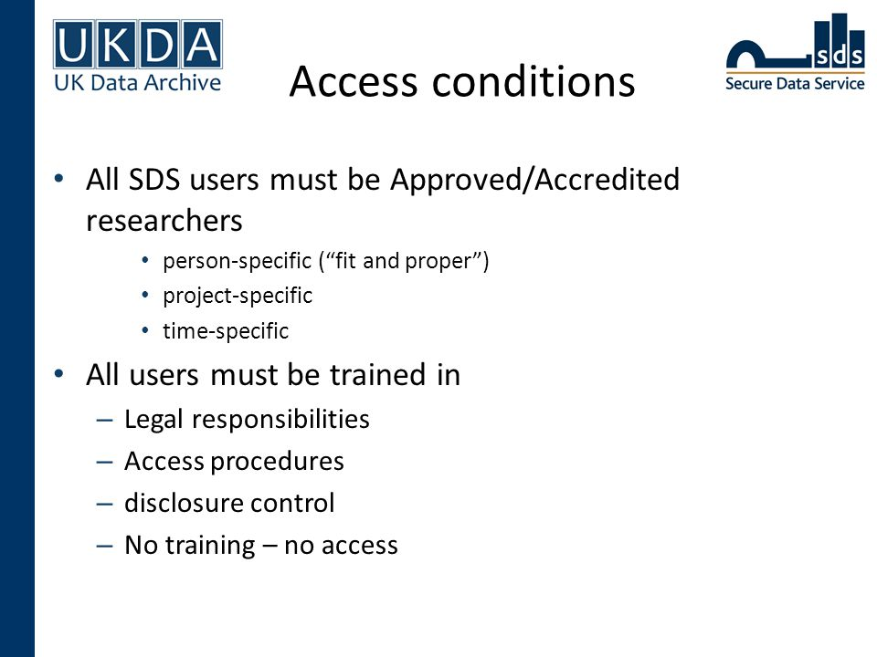 "Access conditions All SDS users must be Approved/Accredited researchers person-specific (""fit and proper"") project-specific time-specific All users mu"
