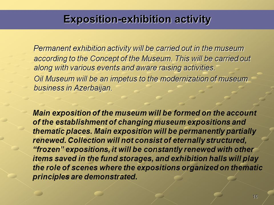 16 Exposition-exhibition activity Permanent exhibition activity will be carried out in the museum according to the Concept of the Museum.