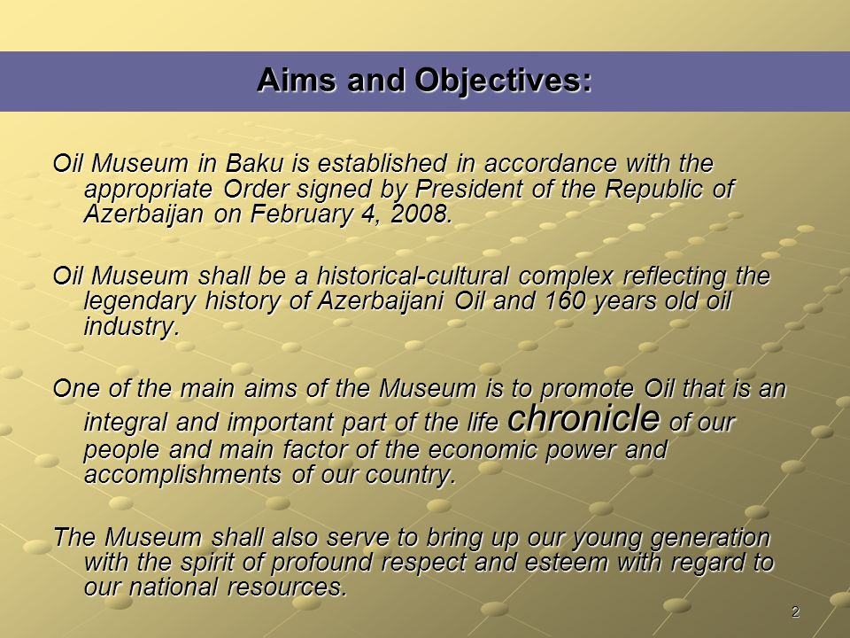 2 Aims and Objectives: Oil Museum in Baku is established in accordance with the appropriate Order signed by President of the Republic of Azerbaijan on February 4, 2008.