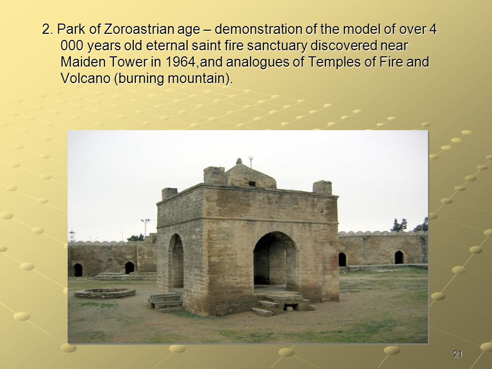 21 2. Park of Zoroastrian age – demonstration of the model of over 4 000 years old eternal saint fire sanctuary discovered near Maiden Tower in 1964,a