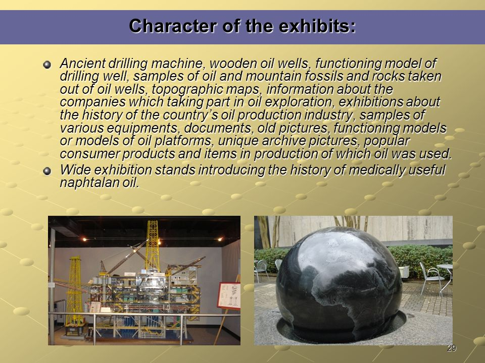 29 Character of the exhibits: Ancient drilling machine, wooden oil wells, functioning model of drilling well, samples of oil and mountain fossils and rocks taken out of oil wells, topographic maps, information about the companies which taking part in oil exploration, exhibitions about the history of the country's oil production industry, samples of various equipments, documents, old pictures, functioning models or models of oil platforms, unique archive pictures, popular consumer products and items in production of which oil was used.
