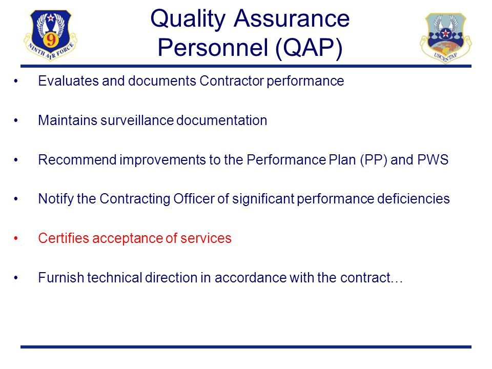 Quality Assurance Personnel (QAP) Evaluates and documents Contractor performance Maintains surveillance documentation Recommend improvements to the Pe