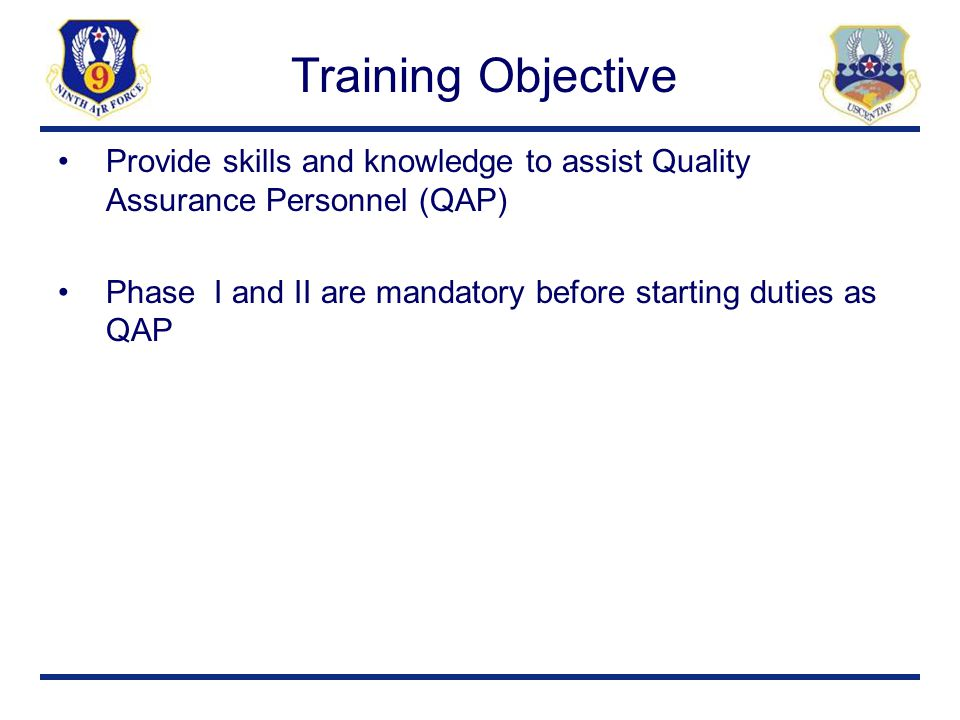 Training Objective Provide skills and knowledge to assist Quality Assurance Personnel (QAP) Phase I and II are mandatory before starting duties as QAP