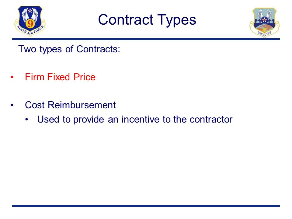 Contract Types Two types of Contracts: Firm Fixed Price Cost Reimbursement Used to provide an incentive to the contractor